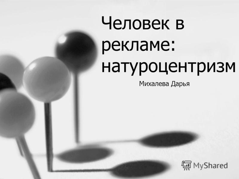 Человек в рекламе: натуроцентризм Михалева Дарья