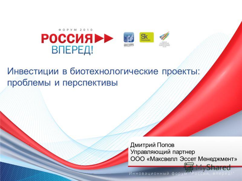 Инвестиции в биотехнологические проекты: проблемы и перспективы Дмитрий Попов Управляющий партнер ООО «Максвелл Эссет Менеджмент»