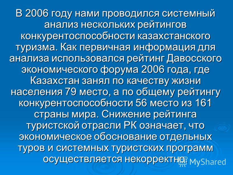 В 2006 году нами проводился системный анализ нескольких рейтингов конкурентоспособности казахстанского туризма. Как первичная информация для анализа использовался рейтинг Давосского экономического форума 2006 года, где Казахстан занял по качеству жиз