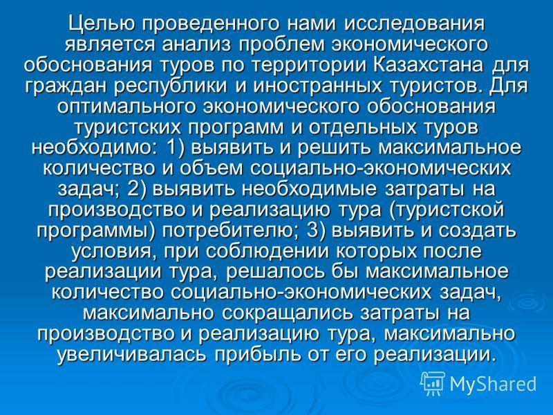 Целью проведенного нами исследования является анализ проблем экономического обоснования туров по территории Казахстана для граждан республики и иностранных туристов. Для оптимального экономического обоснования туристских программ и отдельных туров не