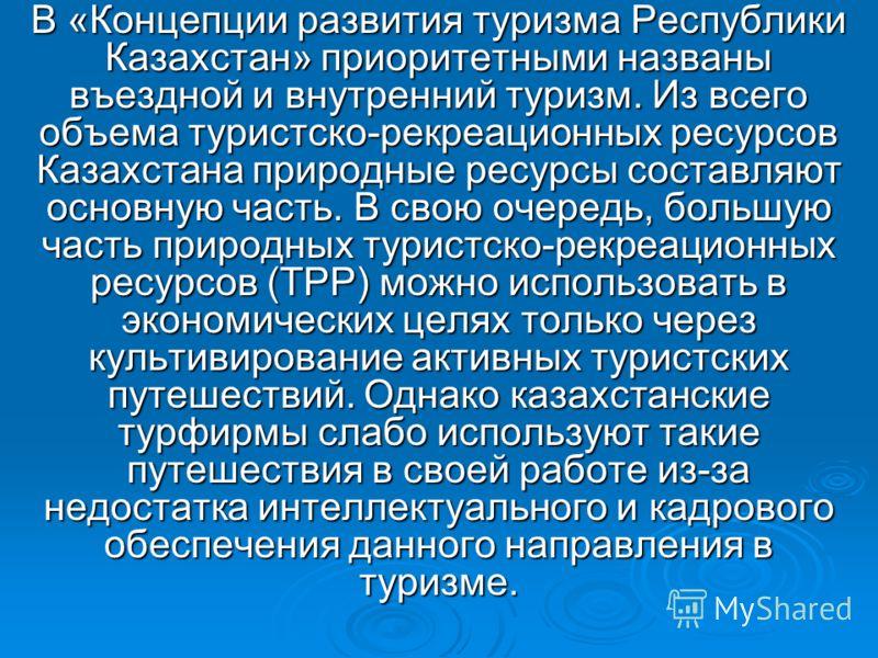 В «Концепции развития туризма Республики Казахстан» приоритетными названы въездной и внутренний туризм. Из всего объема туристско-рекреационных ресурсов Казахстана природные ресурсы составляют основную часть. В свою очередь, большую часть природных т