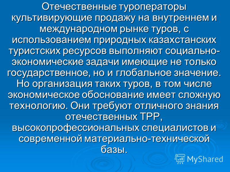 Отечественные туроператоры культивирующие продажу на внутреннем и международном рынке туров, с использованием природных казахстанских туристских ресурсов выполняют социально- экономические задачи имеющие не только государственное, но и глобальное зна