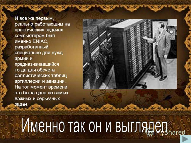 «Бабушкой» именинника и «прабабушкой» нынешних современных компьютеров можно было бы с полной уверенностью назвать аналитическую машину Бэббиджа, до изобретения которой уже создавалась не одна счетная механическая машина: арифмометр Кальмара, устройс
