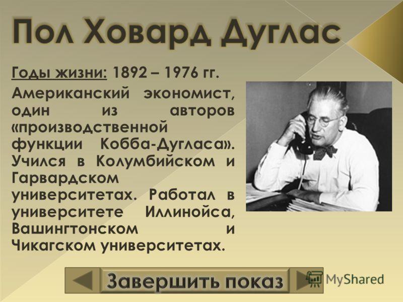 Годы жизни: 1892 – 1976 гг. Американский экономист, один из авторов «производственной функции Кобба-Дугласа». Учился в Колумбийском и Гарвардском университетах. Работал в университете Иллинойса, Вашингтонском и Чикагском университетах.