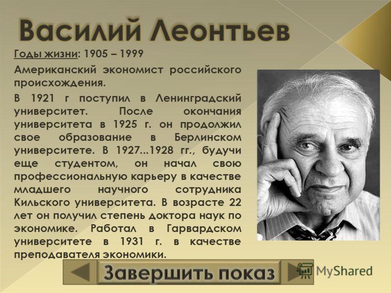 Годы жизни: 1905 – 1999 Американский экономист российского происхождения. В 1921 г поступил в Ленинградский университет. После окончания университета в 1925 г. он продолжил свое образование в Берлинском университете. В 1927...1928 гг., будучи еще сту