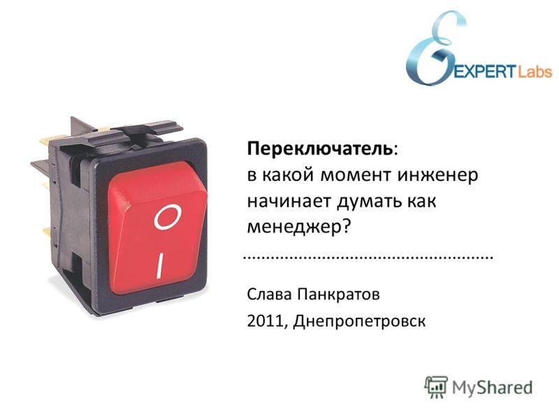 Слава Панкратов 2011, Днепропетровск Переключатель: в какой момент инженер начинает думать как менеджер?