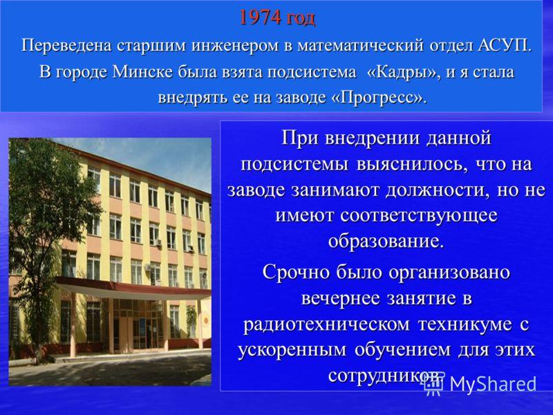 1974 год Переведена старшим инженером в математический отдел АСУП. В городе Минске была взята подсистема «Кадры», и я стала внедрять ее на заводе «Прогресс». При внедрении данной подсистемы выяснилось, что на заводе занимают должности, но не имеют со