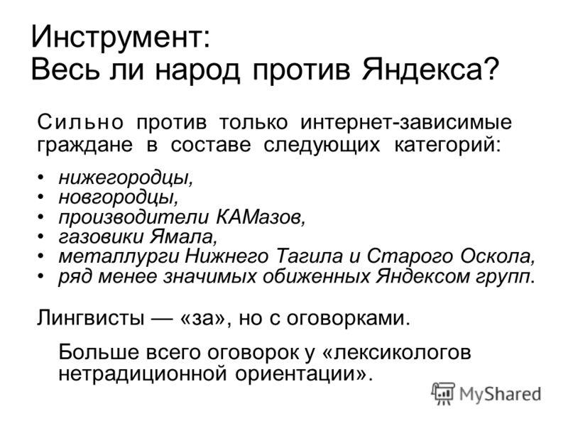 Инструмент: Весь ли народ против Яндекса? С и л ь н о против только интернет-зависимые граждане в составе следующих категорий: нижегородцы, новгородцы, производители КАМазов, газовики Ямала, металлурги Нижнего Тагила и Старого Оскола, ряд менее значи