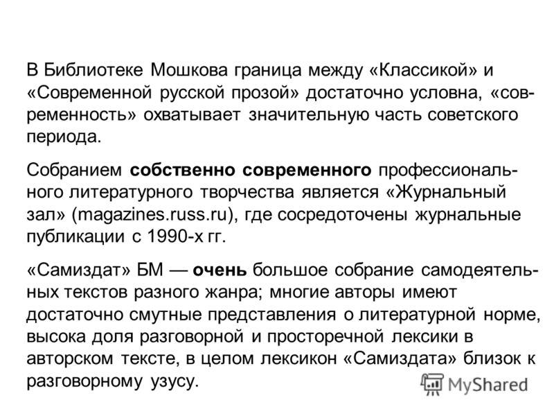 В Библиотеке Мошкова граница между «Классикой» и «Современной русской прозой» достаточно условна, «сов- ременность» охватывает значительную часть советского периода. Собранием собственно современного профессиональ- ного литературного творчества являе