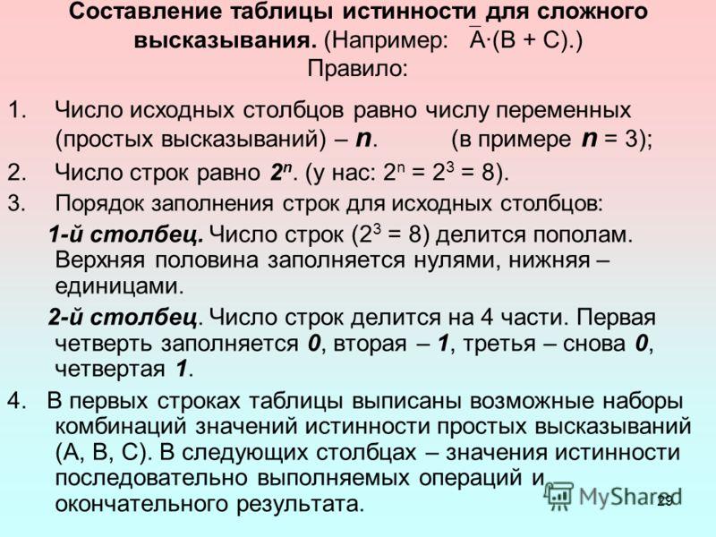 29 Составление таблицы истинности для сложного высказывания. (Например: А·(В + С).) Правило: 1.Число исходных столбцов равно числу переменных (простых высказываний) – n. (в примере n = 3); 2.Число строк равно 2 n. (у нас: 2 n = 2 3 = 8). 3.Порядок за