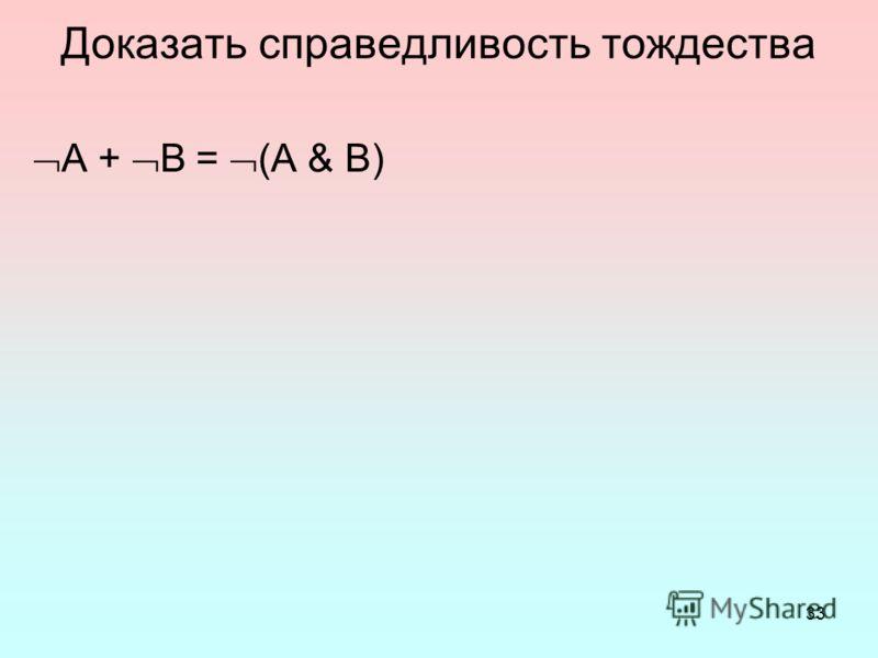 33 Доказать справедливость тождества A + B = (A & B)