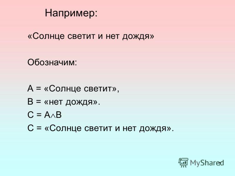 7 Например: «Солнце светит и нет дождя» Обозначим: А = «Солнце светит», В = «нет дождя». С = А В С = «Солнце светит и нет дождя».