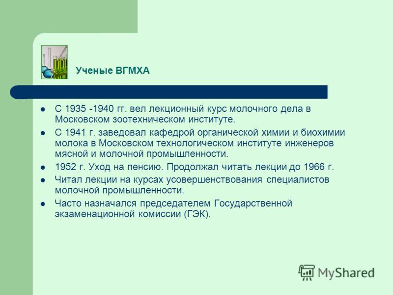 Ученые ВГМХА С 1935 -1940 гг. вел лекционный курс молочного дела в Московском зоотехническом институте. С 1941 г. заведовал кафедрой органической химии и биохимии молока в Московском технологическом институте инженеров мясной и молочной промышленност