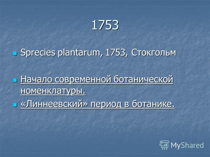 1753 Sprecies plantarum, 1753, Cтокгольм Sprecies plantarum, 1753, Cтокгольм Начало современной ботанической номенклатуры. Начало современной ботанической номенклатуры. «Линнеевский» период в ботанике. «Линнеевский» период в ботанике.