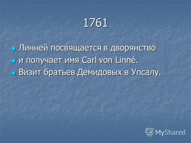 1761 Линней посвящается в дворянство Линней посвящается в дворянство и получает имя Сarl von Linné. и получает имя Сarl von Linné. Визит братьев Демидовых в Упсалу. Визит братьев Демидовых в Упсалу.
