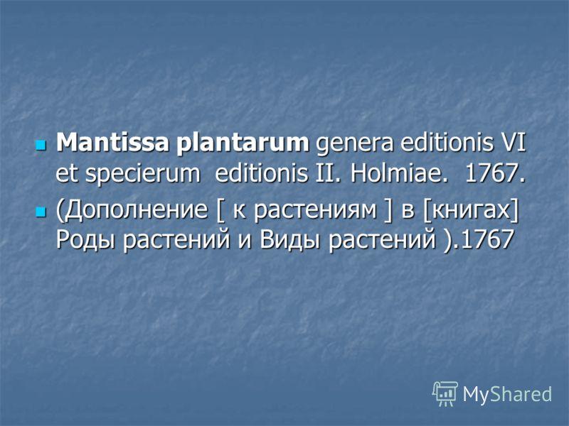 Mantissa plantarum genera editionis VI et specierum editionis II. Holmiae. 1767. Mantissa plantarum genera editionis VI et specierum editionis II. Holmiae. 1767. (Дополнение [ к растениям ] в [книгах] Роды растений и Виды растений ).1767 (Дополнение