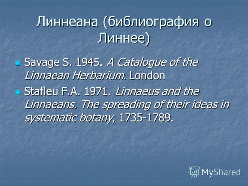 Линнеана (библиография о Линнее) Savage S. 1945. A Catalogue of the Linnaean Herbarium. London Savage S. 1945. A Catalogue of the Linnaean Herbarium. London Stafleu F.A. 1971. Linnaeus and the Linnaeans. The spreading of their ideas in systematic bot