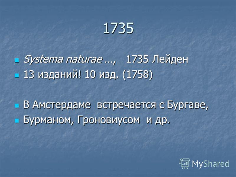 1735 Systema naturae …, 1735 Лейден Systema naturae …, 1735 Лейден 13 изданий! 10 изд. (1758) 13 изданий! 10 изд. (1758) В Амстердаме встречается с Бургаве, В Амстердаме встречается с Бургаве, Бурманом, Гроновиусом и др. Бурманом, Гроновиусом и др.
