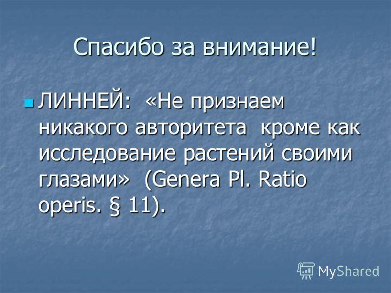 Спасибо за внимание! ЛИННЕЙ: «Не признаем никакого авторитета кроме как исследование растений своими глазами» (Genera Pl. Ratio operis. § 11). ЛИННЕЙ: «Не признаем никакого авторитета кроме как исследование растений своими глазами» (Genera Pl. Ratio