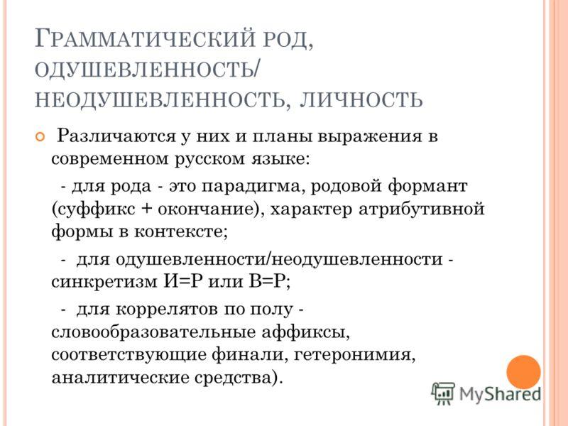 Г РАММАТИЧЕСКИЙ РОД, ОДУШЕВЛЕННОСТЬ / НЕОДУШЕВЛЕННОСТЬ, ЛИЧНОСТЬ Различаются у них и планы выражения в современном русском языке: - для рода - это парадигма, родовой формант (суффикс + окончание), характер атрибутивной формы в контексте; - для одушев