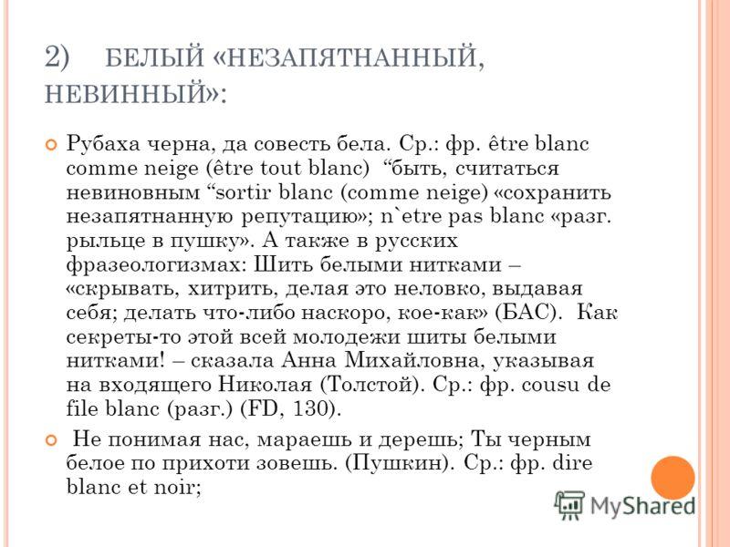 2) БЕЛЫЙ « НЕЗАПЯТНАННЫЙ, НЕВИННЫЙ »: Рубаха черна, да совесть бела. Cр.: фр. être blanc comme neige (être tout blanc) быть, считаться невиновным sortir blanc (comme neige) «сохранить незапятнанную репутацию»; n`etre pas blanc «разг. рыльце в пушку».