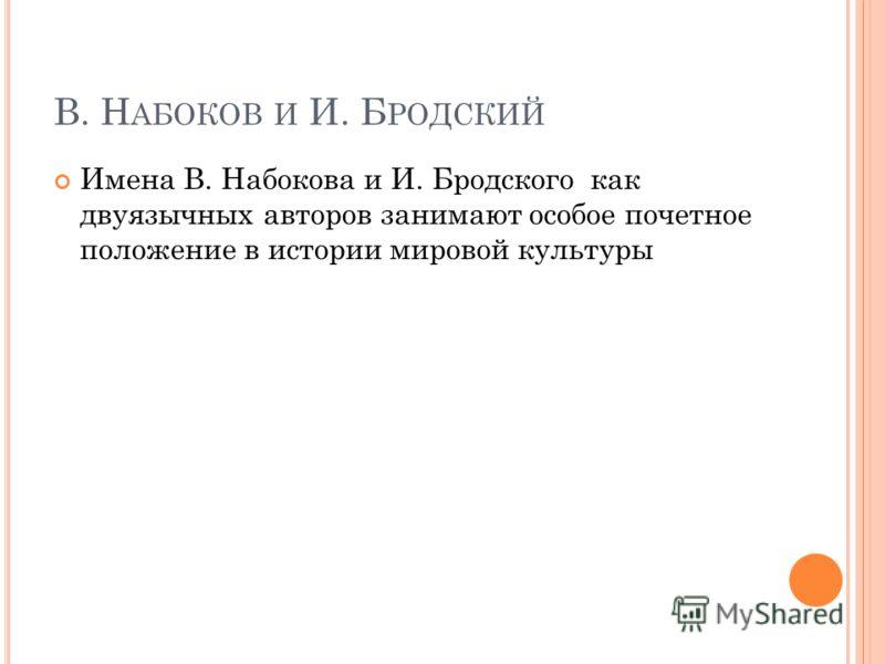 В. Н АБОКОВ И И. Б РОДСКИЙ Имена В. Набокова и И. Бродского как двуязычных авторов занимают особое почетное положение в истории мировой культуры
