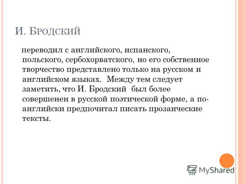 И. Б РОДСКИЙ переводил с английского, испанского, польского, сербохорватского, но его собственное творчество представлено только на русском и английском языках. Между тем следует заметить, что И. Бродский был более совершенен в русской поэтической фо