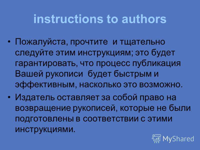 instructions to authors Пожалуйста, прочтите и тщательно следуйте этим инструкциям; это будет гарантировать, что процесс публикация Вашей рукописи будет быстрым и эффективным, насколько это возможно. Издатель оставляет за собой право на возвращение р