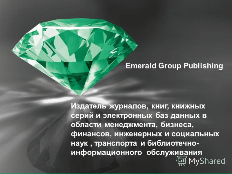 Издатель журналов, книг, книжных серий и электронных баз данных в области менеджмента, бизнеса, финансов, инженерных и социальных наук, транспорта и библиотечно- информационного обслуживания Emerald Group Publishing