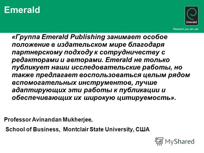 Emerald «Группа Emerald Publishing занимает особое положение в издательском мире благодаря партнерскому подходу к сотрудничеству с редакторами и авторами. Emerald не только публикует наши исследовательские работы, но также предлагает воспользоваться