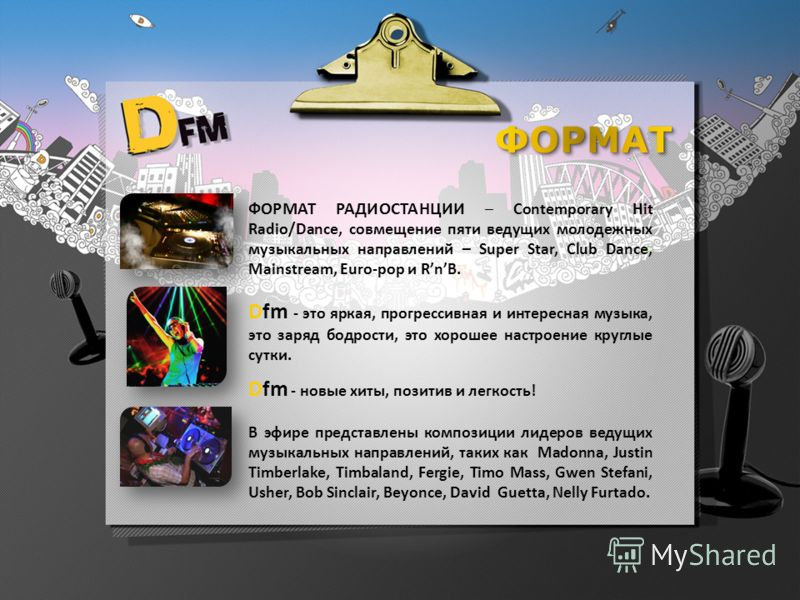 ФОРМАТ РАДИОСТАНЦИИ – Contemporary Hit Radio/Dance, совмещение пяти ведущих молодежных музыкальных направлений – Super Star, Club Dance, Mainstream, Euro-pop и RnB. Dfm - это яркая, прогрессивная и интересная музыка, это заряд бодрости, это хорошее н