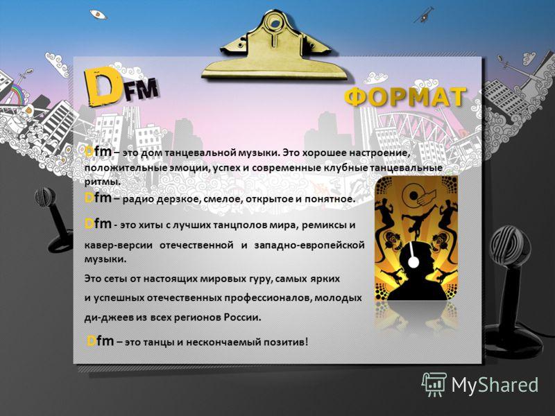 Dfm – это дом танцевальной музыки. Это хорошее настроение, положительные эмоции, успех и современные клубные танцевальные ритмы. Dfm – радио дерзкое, смелое, открытое и понятное. Dfm - это хиты с лучших танцполов мира, ремиксы и кавер-версии отечеств