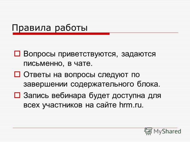 Правила работы Вопросы приветствуются, задаются письменно, в чате. Ответы на вопросы следуют по завершении содержательного блока. Запись вебинара будет доступна для всех участников на сайте hrm.ru.