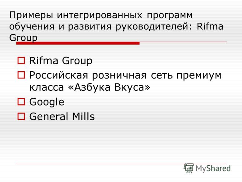 Примеры интегрированных программ обучения и развития руководителей: Rifma Group Rifma Group Российская розничная сеть премиум класса «Азбука Вкуса» Google General Mills