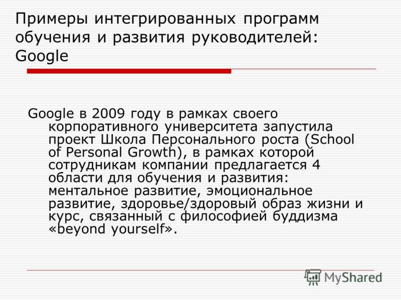 Примеры интегрированных программ обучения и развития руководителей: Google Google в 2009 году в рамках своего корпоративного университета запустила проект Школа Персонального роста (School of Personal Growth), в рамках которой сотрудникам компании пр