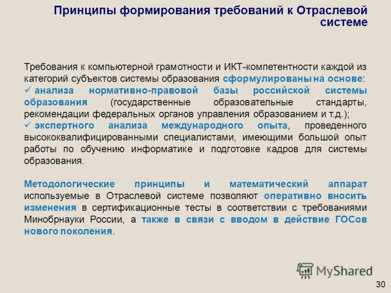 30 Принципы формирования требований к Отраслевой системе Требования к компьютерной грамотности и ИКТ-компетентности каждой из категорий субъектов системы образования сформулированы на основе: анализа нормативно-правовой базы российской системы образо