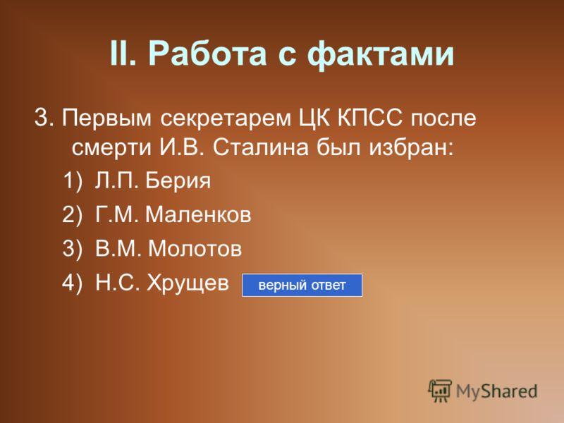 II. Работа с фактами 3. Первым секретарем ЦК КПСС после смерти И.В. Сталина был избран: 1)Л.П. Берия 2)Г.М. Маленков 3)В.М. Молотов 4)Н.С. Хрущев верный ответ