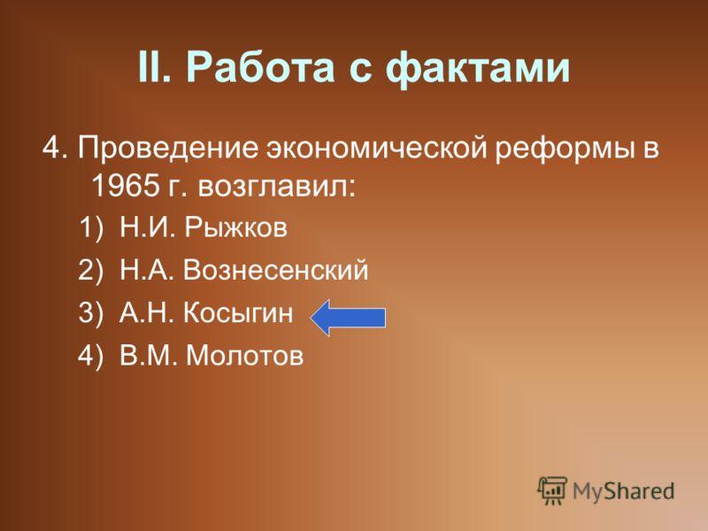 II. Работа с фактами 4. Проведение экономической реформы в 1965 г. возглавил: 1)Н.И. Рыжков 2)Н.А. Вознесенский 3)А.Н. Косыгин 4)В.М. Молотов