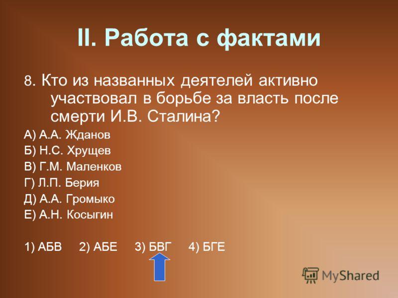 II. Работа с фактами 8. Кто из названных деятелей активно участвовал в борьбе за власть после смерти И.В. Сталина? А) А.А. Жданов Б) Н.С. Хрущев В) Г.М. Маленков Г) Л.П. Берия Д) А.А. Громыко Е) А.Н. Косыгин 1) АБВ 2) АБЕ 3) БВГ 4) БГЕ