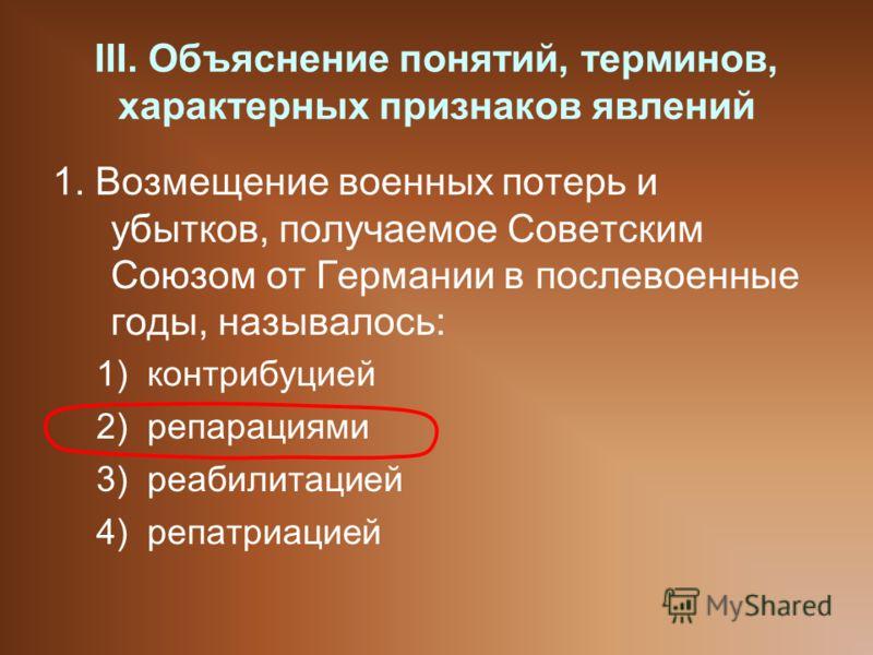 III. Объяснение понятий, терминов, характерных признаков явлений 1. Возмещение военных потерь и убытков, получаемое Советским Союзом от Германии в послевоенные годы, называлось: 1)контрибуцией 2)репарациями 3)реабилитацией 4)репатриацией