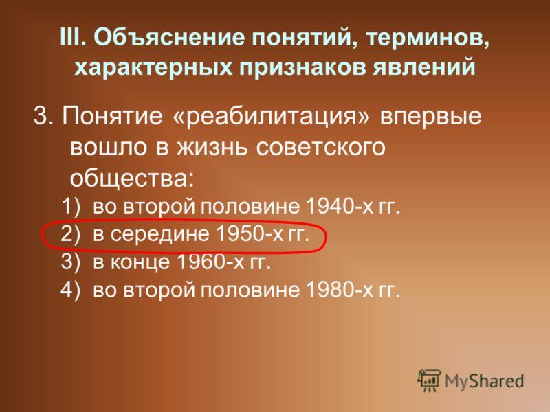III. Объяснение понятий, терминов, характерных признаков явлений 3. Понятие «реабилитация» впервые вошло в жизнь советского общества: 1)во второй половине 1940-х гг. 2)в середине 1950-х гг. 3)в конце 1960-х гг. 4)во второй половине 1980-х гг.