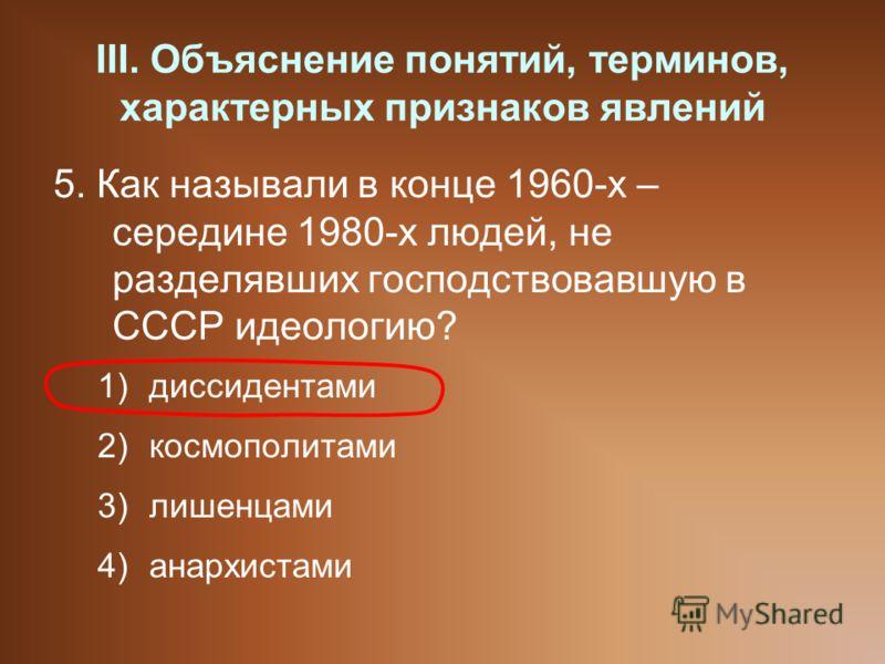 III. Объяснение понятий, терминов, характерных признаков явлений 5. Как называли в конце 1960-х – середине 1980-х людей, не разделявших господствовавшую в СССР идеологию? 1)диссидентами 2)космополитами 3)лишенцами 4)анархистами