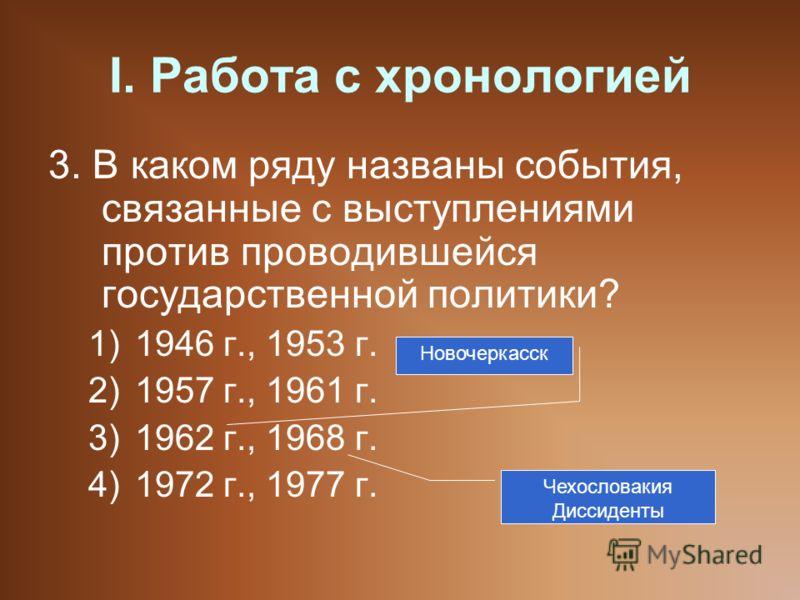 I. Работа с хронологией 3. В каком ряду названы события, связанные с выступлениями против проводившейся государственной политики? 1)1946 г., 1953 г. 2)1957 г., 1961 г. 3)1962 г., 1968 г. 4)1972 г., 1977 г. Новочеркасск Чехословакия Диссиденты