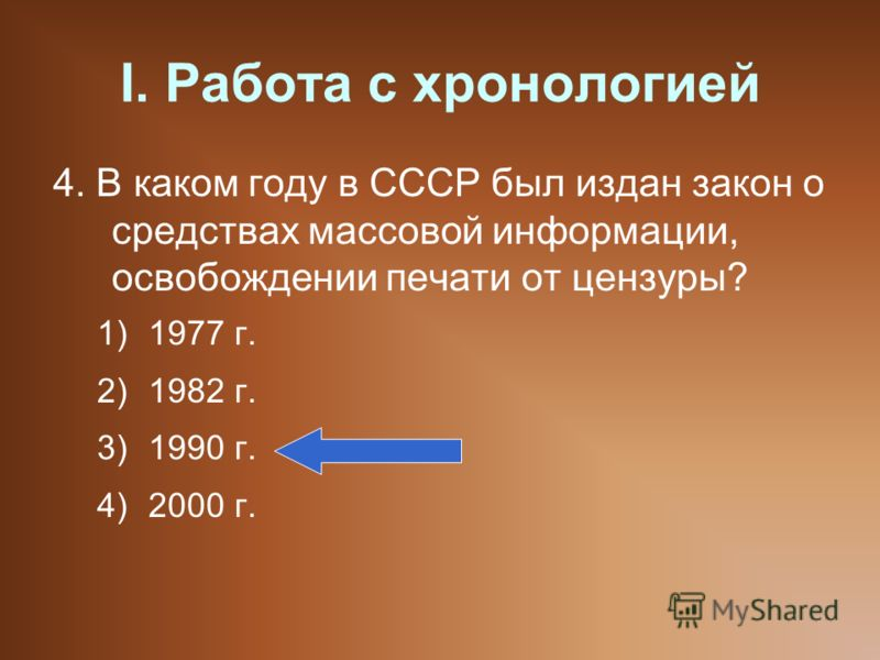 I. Работа с хронологией 4. В каком году в СССР был издан закон о средствах массовой информации, освобождении печати от цензуры? 1)1977 г. 2)1982 г. 3)1990 г. 4)2000 г.