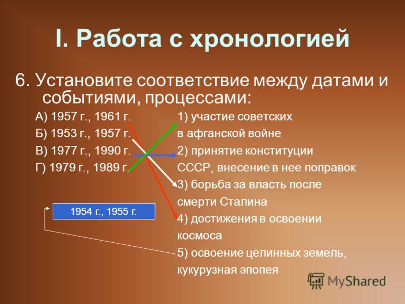 I. Работа с хронологией 6. Установите соответствие между датами и событиями, процессами: А) 1957 г., 1961 г.1) участие советских Б) 1953 г., 1957 г.в афганской войне В) 1977 г., 1990 г.2) принятие конституции Г) 1979 г., 1989 г.СССР, внесение в нее п