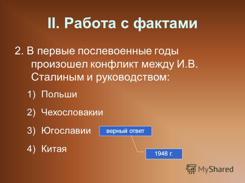 II. Работа с фактами 2. В первые послевоенные годы произошел конфликт между И.В. Сталиным и руководством: 1)Польши 2)Чехословакии 3)Югославии 4)Китая верный ответ 1948 г.