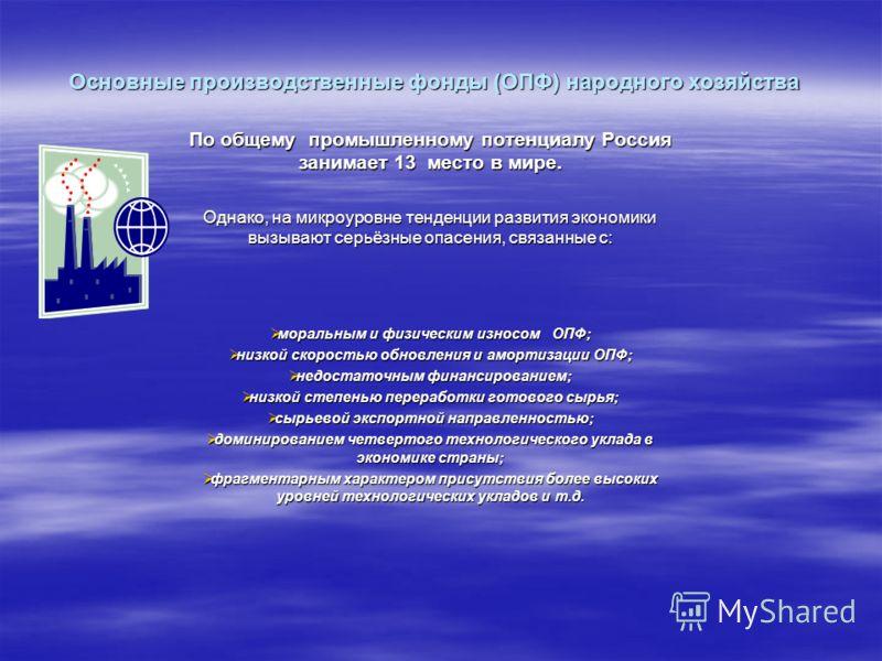Основные производственные фонды (ОПФ) народного хозяйства По общему промышленному потенциалу Россия занимает 13 место в мире. Однако, на микроуровне тенденции развития экономики вызывают серьёзные опасения, связанные с: моральным и физическим износом
