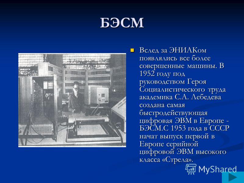 БЭСМ Вслед за ЭНИАКом появлялись все более совершенные машины. В 1952 году под руководством Героя Социалистического труда академика С.А. Лебедева создана самая быстродействующая цифровая ЭВМ в Европе - БЭСМ.С 1953 года в СССР начат выпуск первой в Ев
