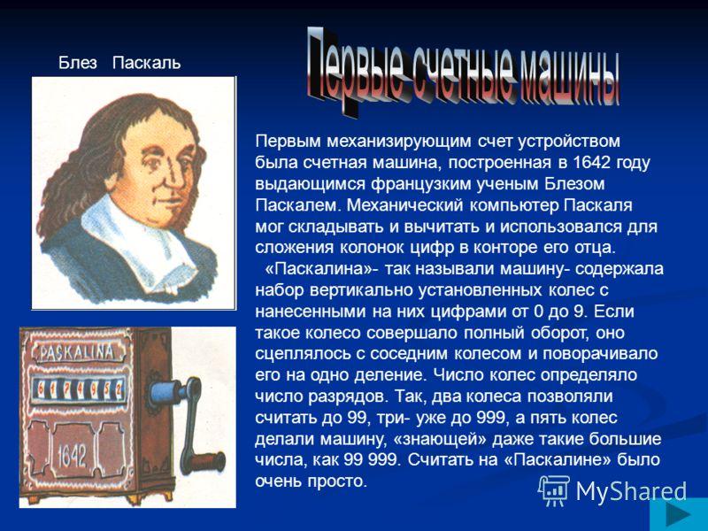 Первым механизирующим счет устройством была счетная машина, построенная в 1642 году выдающимся французким ученым Блезом Паскалем. Механический компьютер Паскаля мог складывать и вычитать и использовался для сложения колонок цифр в конторе его отца. «