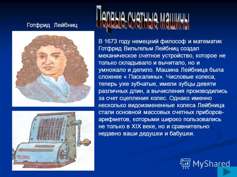 В 1673 году немецкий философ и математик Готфрид Вильгельм Лейбниц создал механическое счетное устройство, которое не только складывало и вычитало, но и умножало и делило. Машина Лейбница была сложнее « Паскалины». Числовые колеса, теперь уже зубчаты